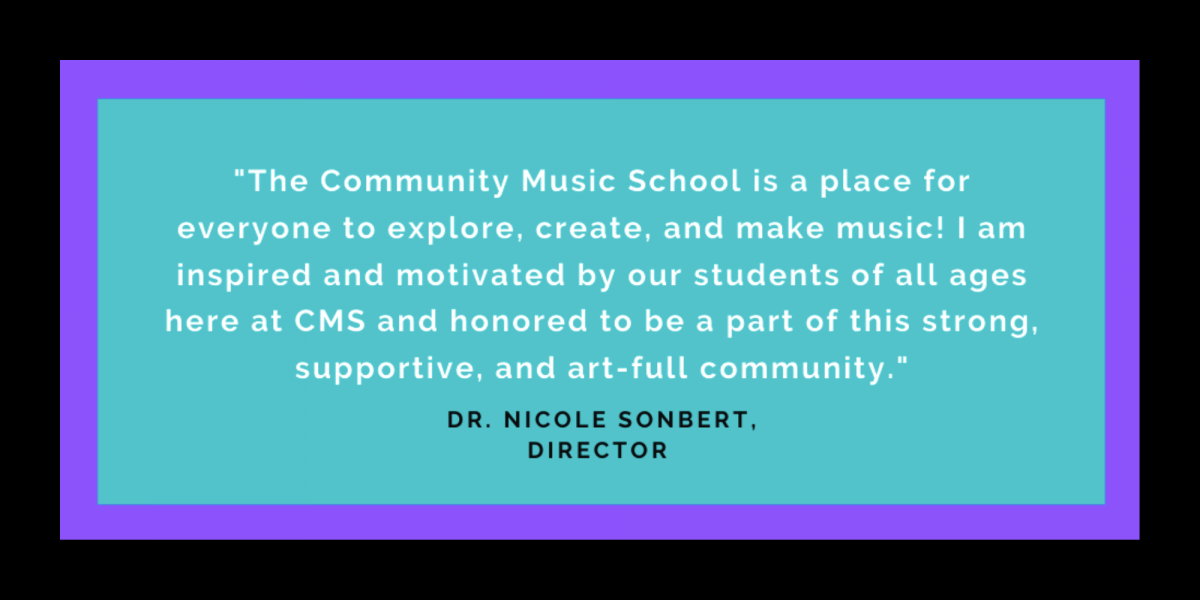 """""""The Community Music School is a place for everyone to explore, create, and make music! I am inspired and motivated by our students of all ages here at CMS and honored to be a part of this strong, supportive, and art-full community."""" Dr. Nicole Sonbert, Director"""